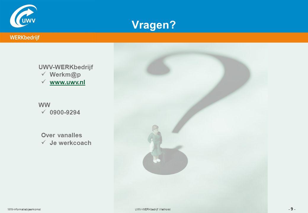 UWV-WERKbedrijf Vliethorst - 9 - WW-informatiebijeenkomst Vragen? UWV-WERKbedrijf Werkm@p www.uwv.nl WW 0900-9294 Over vanalles Je werkcoach UWV-WERKb