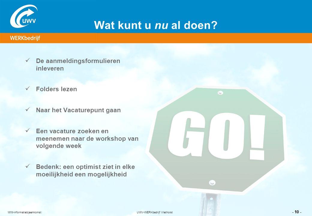 UWV-WERKbedrijf Vliethorst - 10 - WW-informatiebijeenkomst Wat kunt u nu al doen? De aanmeldingsformulieren inleveren Folders lezen Naar het Vacaturep