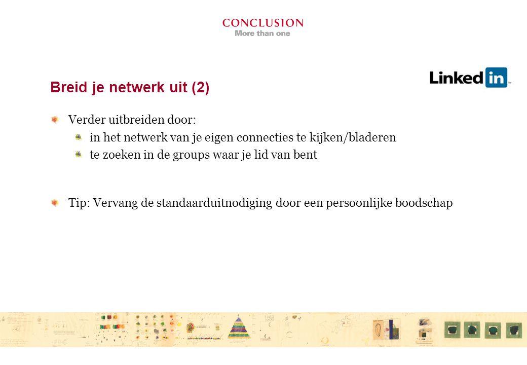Breid je netwerk uit (2) Verder uitbreiden door: in het netwerk van je eigen connecties te kijken/bladeren te zoeken in de groups waar je lid van bent Tip: Vervang de standaarduitnodiging door een persoonlijke boodschap