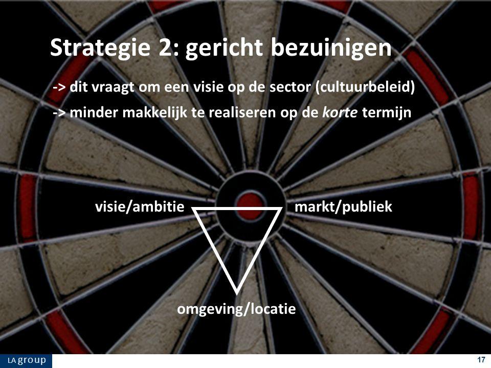 LA g r o u p 17 -> dit vraagt om een visie op de sector (cultuurbeleid) -> minder makkelijk te realiseren op de korte termijn Strategie 2: gericht bezuinigen markt/publiek omgeving/locatie visie/ambitie