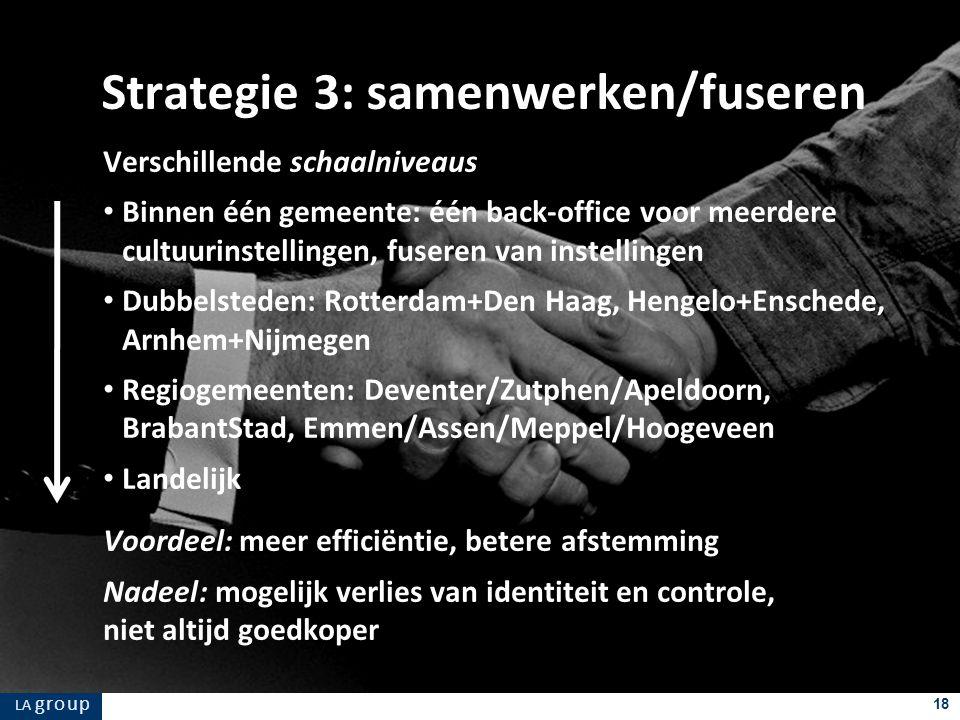 LA g r o u p 18 Verschillende schaalniveaus Binnen één gemeente: één back-office voor meerdere cultuurinstellingen, fuseren van instellingen Dubbelsteden: Rotterdam+Den Haag, Hengelo+Enschede, Arnhem+Nijmegen Regiogemeenten: Deventer/Zutphen/Apeldoorn, BrabantStad, Emmen/Assen/Meppel/Hoogeveen Landelijk Voordeel: meer efficiëntie, betere afstemming Nadeel: mogelijk verlies van identiteit en controle, niet altijd goedkoper Strategie 3: samenwerken/fuseren