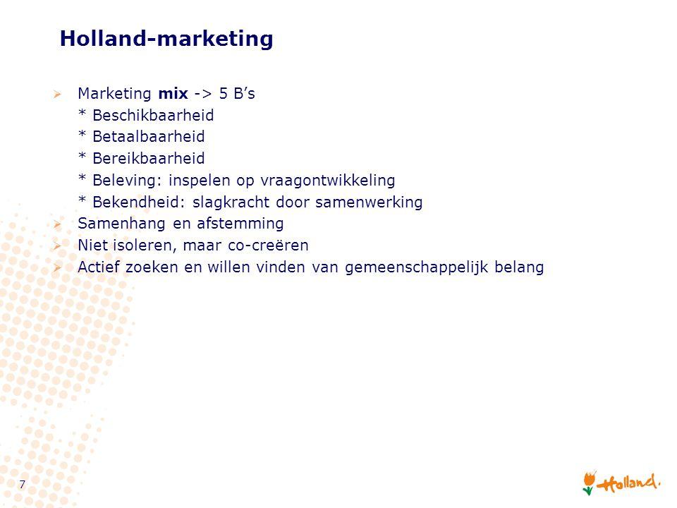 7 Holland-marketing  Marketing mix -> 5 B's * Beschikbaarheid * Betaalbaarheid * Bereikbaarheid * Beleving: inspelen op vraagontwikkeling * Bekendheid: slagkracht door samenwerking  Samenhang en afstemming  Niet isoleren, maar co-creëren  Actief zoeken en willen vinden van gemeenschappelijk belang