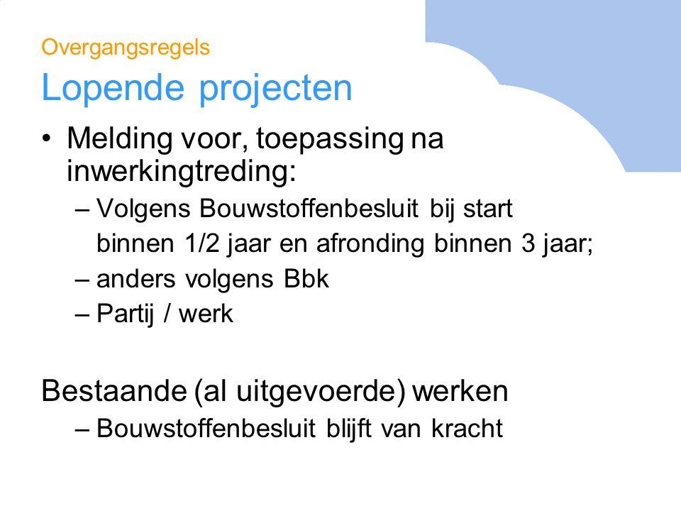 Overgangsregels Lopende projecten Melding voor, toepassing na inwerkingtreding: –Volgens Bouwstoffenbesluit bij start binnen 1/2 jaar en afronding bin