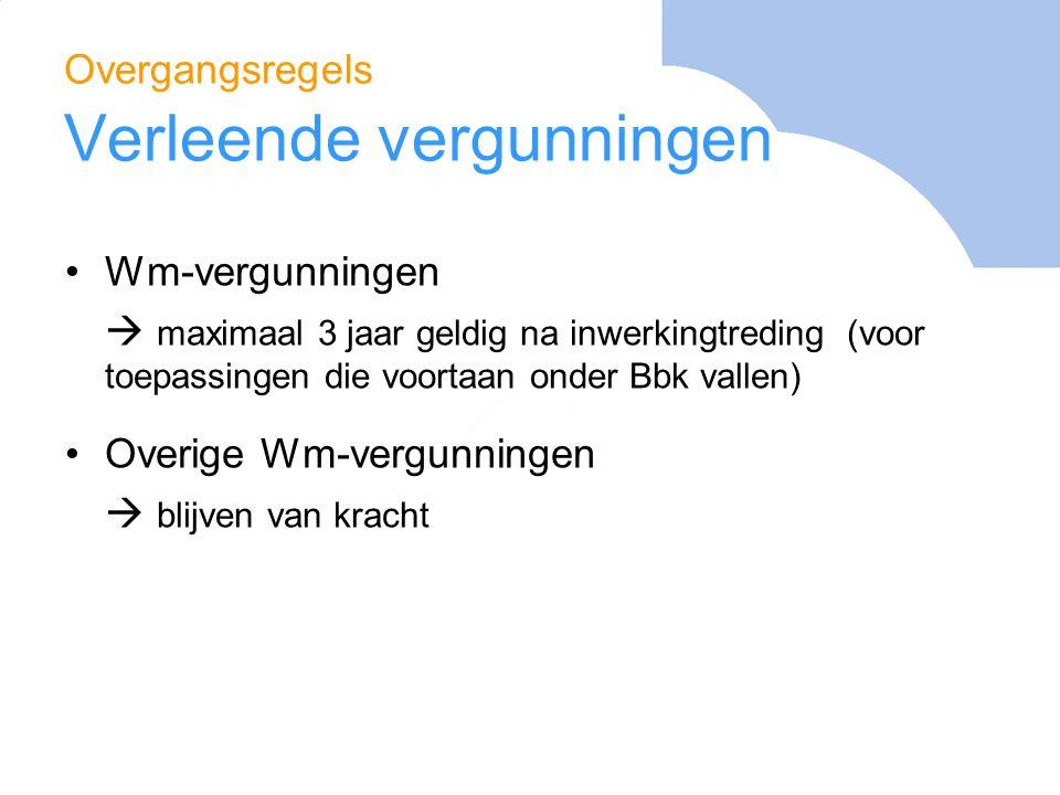Overgangsregels Verleende vergunningen Wm-vergunningen  maximaal 3 jaar geldig na inwerkingtreding (voor toepassingen die voortaan onder Bbk vallen)