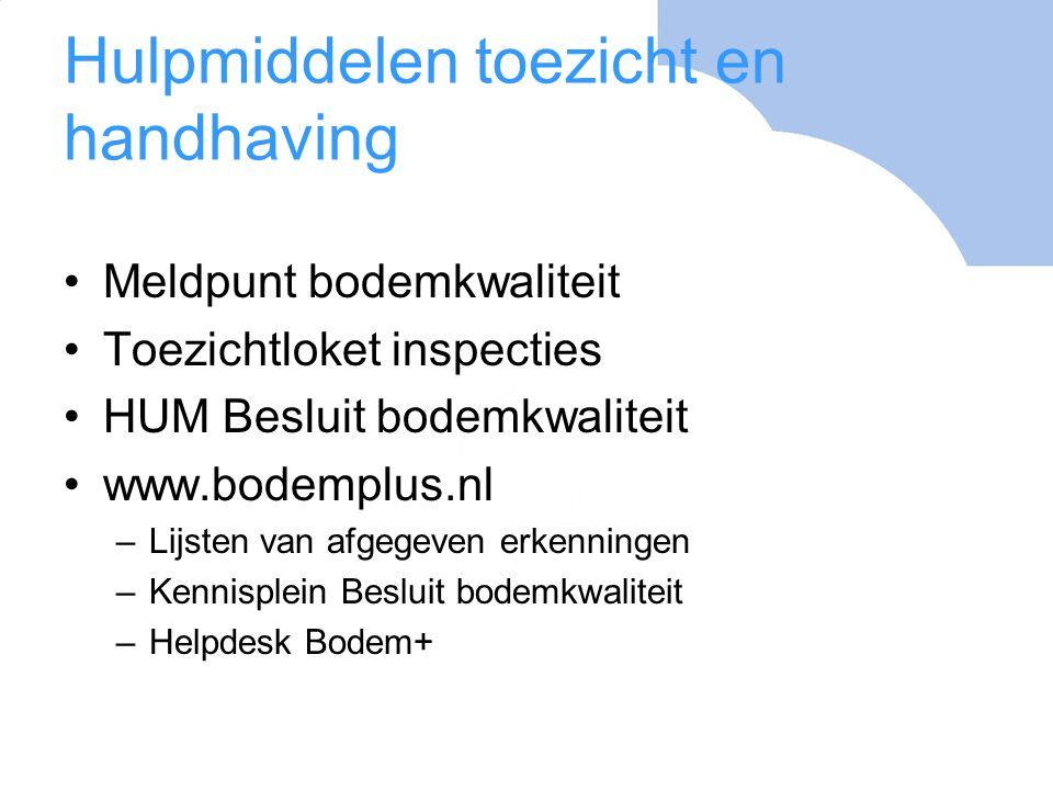 Hulpmiddelen toezicht en handhaving Meldpunt bodemkwaliteit Toezichtloket inspecties HUM Besluit bodemkwaliteit www.bodemplus.nl –Lijsten van afgegeve