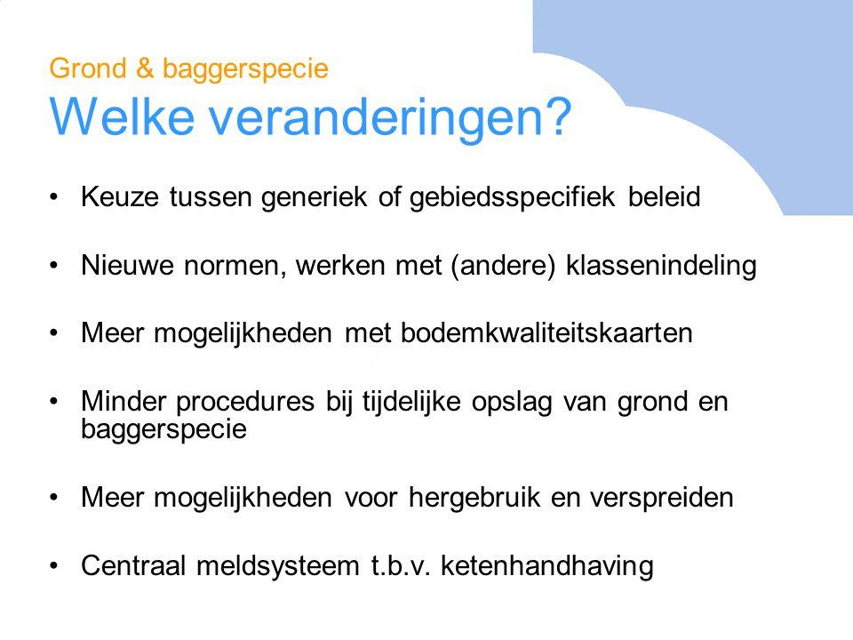 Grond & baggerspecie Welke veranderingen? Keuze tussen generiek of gebiedsspecifiek beleid Nieuwe normen, werken met (andere) klassenindeling Meer mog