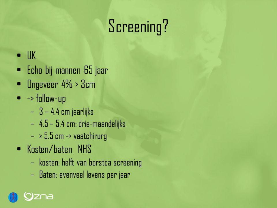 Screening? UK Echo bij mannen 65 jaar Ongeveer 4% > 3cm -> follow-up –3 – 4.4 cm jaarlijks –4.5 – 5.4 cm: drie-maandelijks –≥ 5.5 cm -> vaatchirurg Ko