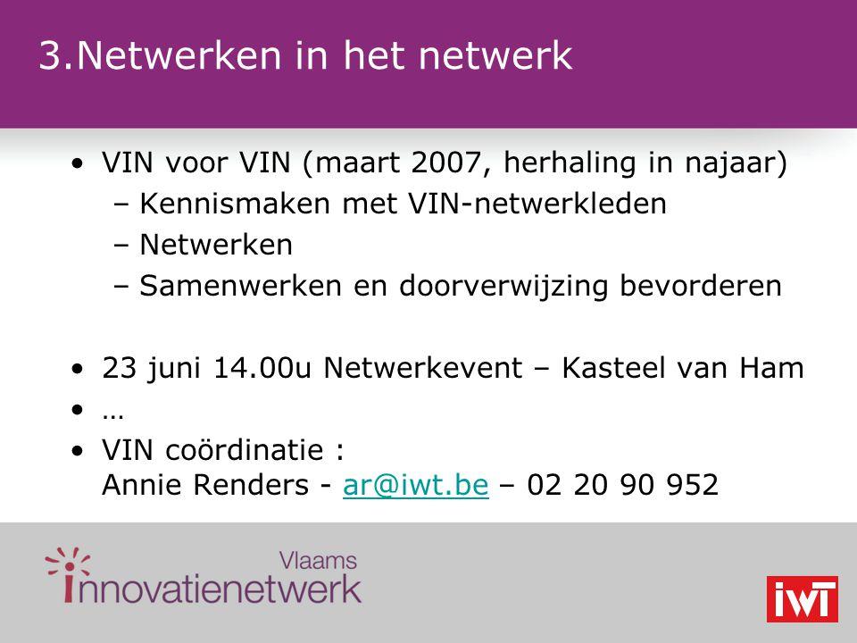 3.Netwerken in het netwerk VIN voor VIN (maart 2007, herhaling in najaar) –Kennismaken met VIN-netwerkleden –Netwerken –Samenwerken en doorverwijzing bevorderen 23 juni 14.00u Netwerkevent – Kasteel van Ham … VIN coördinatie : Annie Renders - ar@iwt.be – 02 20 90 952ar@iwt.be