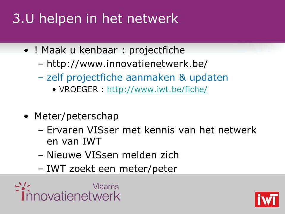 3.U helpen in het netwerk ! Maak u kenbaar : projectfiche –http://www.innovatienetwerk.be/ –zelf projectfiche aanmaken & updaten VROEGER : http://www.