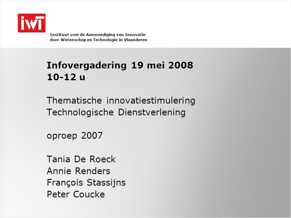 Instituut voor de Aanmoediging van Innovatie door Wetenschap en Technologie in Vlaanderen Infovergadering 19 mei 2008 10-12 u Thematische innovatiestimulering Technologische Dienstverlening oproep 2007 Tania De Roeck Annie Renders François Stassijns Peter Coucke