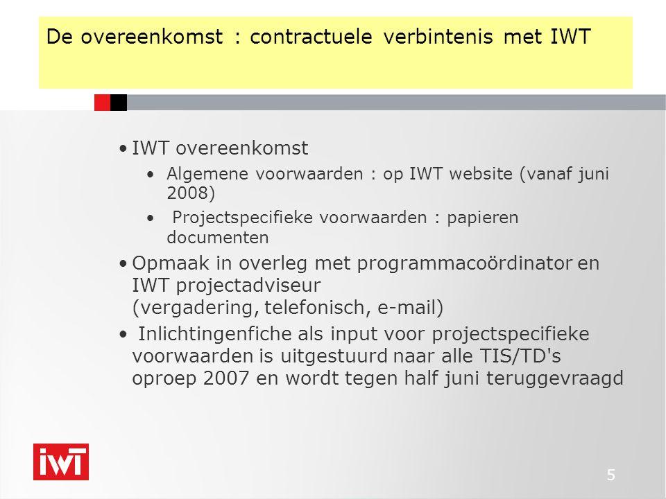 5 De overeenkomst : contractuele verbintenis met IWT IWT overeenkomst Algemene voorwaarden : op IWT website (vanaf juni 2008) Projectspecifieke voorwaarden : papieren documenten Opmaak in overleg met programmacoördinator en IWT projectadviseur (vergadering, telefonisch, e-mail) Inlichtingenfiche als input voor projectspecifieke voorwaarden is uitgestuurd naar alle TIS/TD s oproep 2007 en wordt tegen half juni teruggevraagd