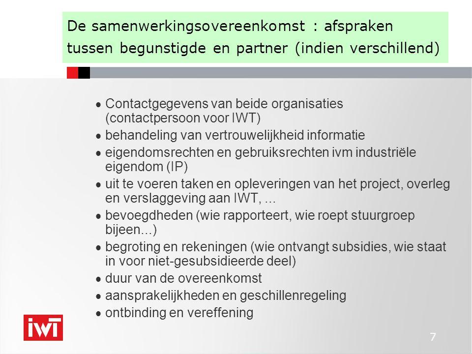 7 De samenwerkingsovereenkomst : afspraken tussen begunstigde en partner (indien verschillend)  Contactgegevens van beide organisaties (contactpersoon voor IWT)  behandeling van vertrouwelijkheid informatie  eigendomsrechten en gebruiksrechten ivm industriële eigendom (IP)  uit te voeren taken en opleveringen van het project, overleg en verslaggeving aan IWT,...