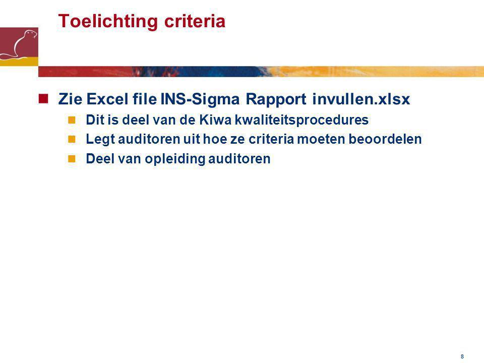 8 Toelichting criteria Zie Excel file INS-Sigma Rapport invullen.xlsx Dit is deel van de Kiwa kwaliteitsprocedures Legt auditoren uit hoe ze criteria moeten beoordelen Deel van opleiding auditoren