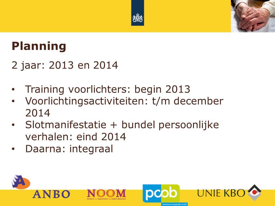 Planning 2 jaar: 2013 en 2014 Training voorlichters: begin 2013 Voorlichtingsactiviteiten: t/m december 2014 Slotmanifestatie + bundel persoonlijke ve