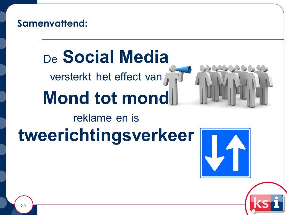 Samenvattend: 35 De Social Media versterkt het effect van Mond tot mond reklame en is tweerichtingsverkeer
