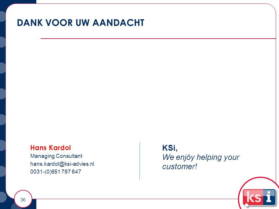 DANK VOOR UW AANDACHT 36 Hans Kardol Managing Consultant hans.kardol@ksi-advies.nl 0031-(0)651 797 647 KSi, We enjóy helping your customer!