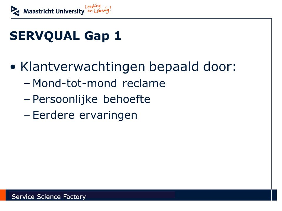 Faculty of Economics and Business Administration Service Science Factory SERVQUAL Gap 1 Klantverwachtingen bepaald door: –Mond-tot-mond reclame –Persoonlijke behoefte –Eerdere ervaringen