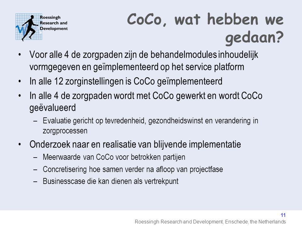 Roessingh Research and Development, Enschede, the Netherlands Voor alle 4 de zorgpaden zijn de behandelmodules inhoudelijk vormgegeven en geïmplementeerd op het service platform In alle 12 zorginstellingen is CoCo geïmplementeerd In alle 4 de zorgpaden wordt met CoCo gewerkt en wordt CoCo geëvalueerd –Evaluatie gericht op tevredenheid, gezondheidswinst en verandering in zorgprocessen Onderzoek naar en realisatie van blijvende implementatie –Meerwaarde van CoCo voor betrokken partijen –Concretisering hoe samen verder na afloop van projectfase –Businesscase die kan dienen als vertrekpunt 11 CoCo, wat hebben we gedaan?