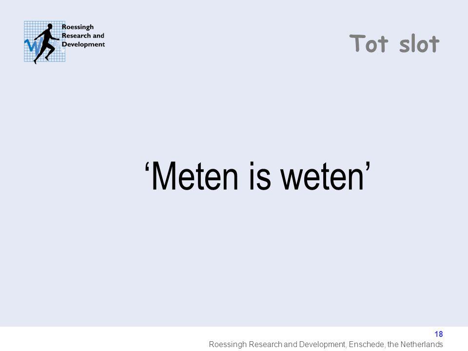 Roessingh Research and Development, Enschede, the Netherlands 18 Tot slot 'Meten is weten'