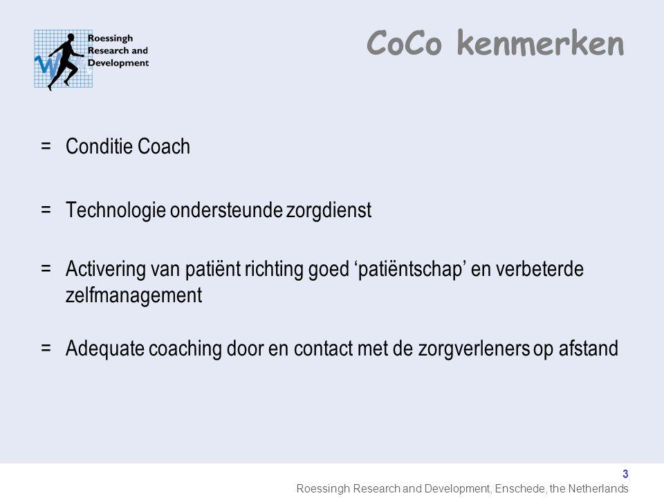 Roessingh Research and Development, Enschede, the Netherlands 3 CoCo kenmerken =Conditie Coach =Technologie ondersteunde zorgdienst =Activering van patiënt richting goed 'patiëntschap' en verbeterde zelfmanagement =Adequate coaching door en contact met de zorgverleners op afstand