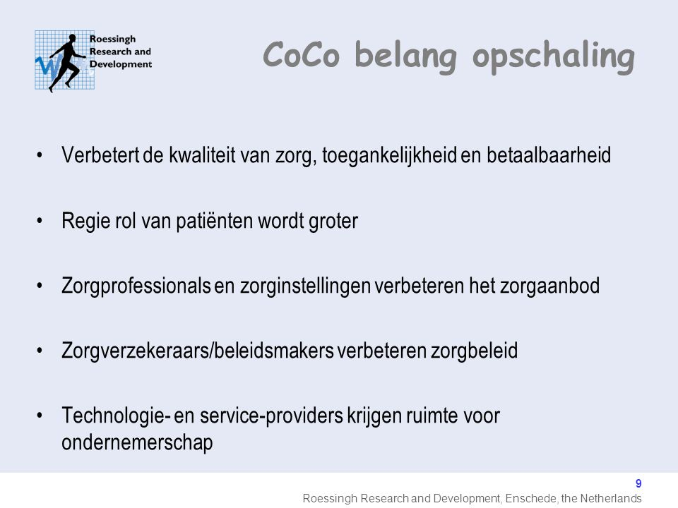 Roessingh Research and Development, Enschede, the Netherlands 9 Verbetert de kwaliteit van zorg, toegankelijkheid en betaalbaarheid Regie rol van patiënten wordt groter Zorgprofessionals en zorginstellingen verbeteren het zorgaanbod Zorgverzekeraars/beleidsmakers verbeteren zorgbeleid Technologie- en service-providers krijgen ruimte voor ondernemerschap CoCo belang opschaling