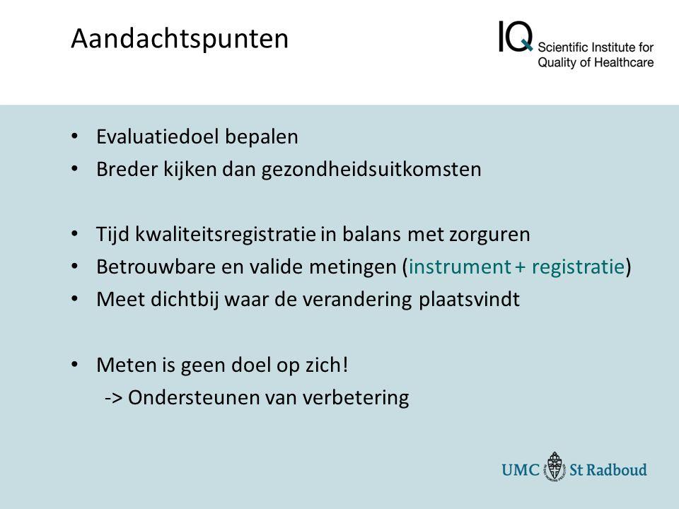 Evaluatiedoel bepalen Breder kijken dan gezondheidsuitkomsten Tijd kwaliteitsregistratie in balans met zorguren Betrouwbare en valide metingen (instrument + registratie) Meet dichtbij waar de verandering plaatsvindt Meten is geen doel op zich.