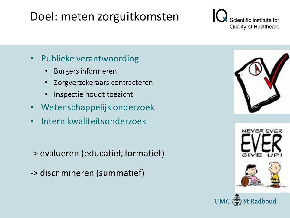 Publieke verantwoording Burgers informeren Zorgverzekeraars contracteren Inspectie houdt toezicht Wetenschappelijk onderzoek Intern kwaliteitsonderzoek -> evalueren (educatief, formatief) -> discrimineren (summatief) Doel: meten zorguitkomsten