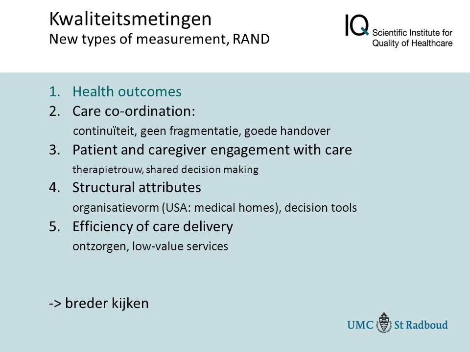1.Health outcomes 2.Care co-ordination: continuïteit, geen fragmentatie, goede handover 3.Patient and caregiver engagement with care therapietrouw, shared decision making 4.Structural attributes organisatievorm (USA: medical homes), decision tools 5.Efficiency of care delivery ontzorgen, low-value services -> breder kijken Kwaliteitsmetingen New types of measurement, RAND