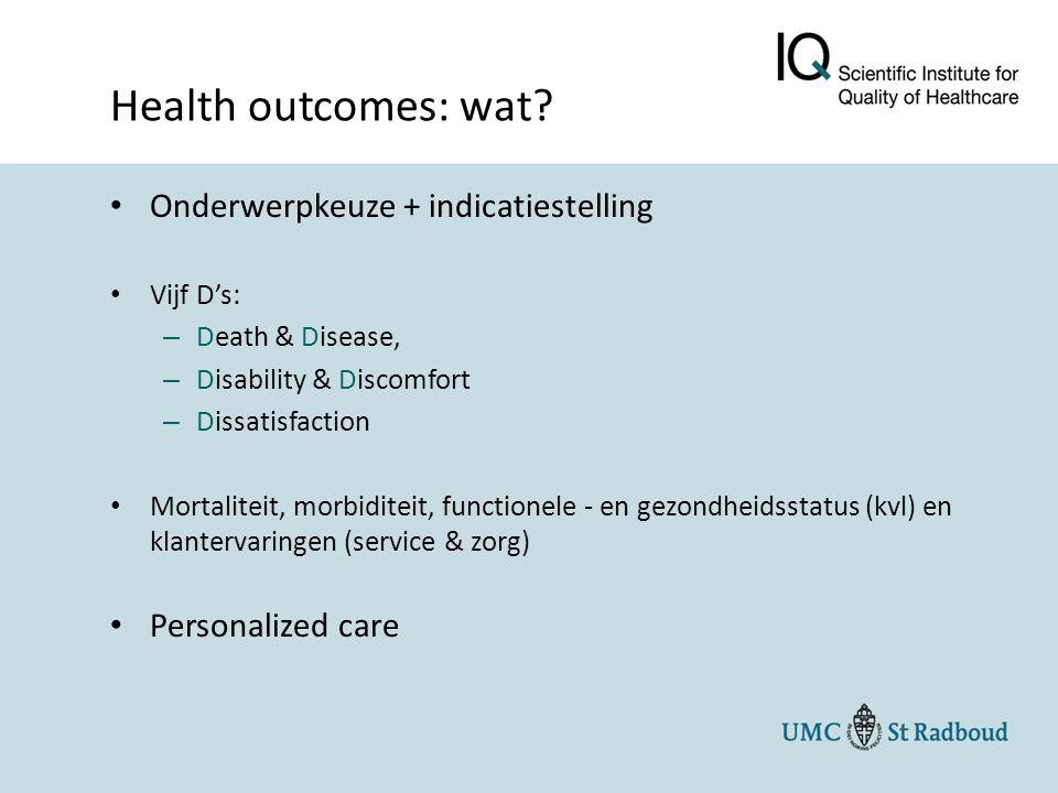 Onderwerpkeuze + indicatiestelling Vijf D's: – Death & Disease, – Disability & Discomfort – Dissatisfaction Mortaliteit, morbiditeit, functionele - en gezondheidsstatus (kvl) en klantervaringen (service & zorg) Personalized care Health outcomes: wat