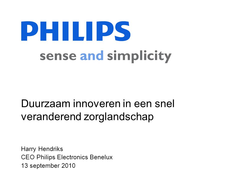 Harry Hendriks CEO Philips Electronics Benelux 13 september 2010 Duurzaam innoveren in een snel veranderend zorglandschap