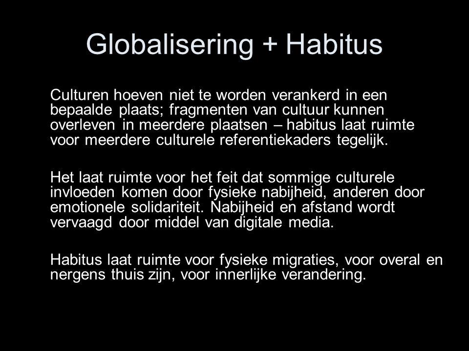 Globalisering + Habitus Culturen hoeven niet te worden verankerd in een bepaalde plaats; fragmenten van cultuur kunnen overleven in meerdere plaatsen – habitus laat ruimte voor meerdere culturele referentiekaders tegelijk.