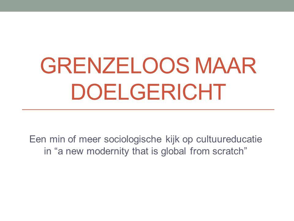 GRENZELOOS MAAR DOELGERICHT Een min of meer sociologische kijk op cultuureducatie in a new modernity that is global from scratch
