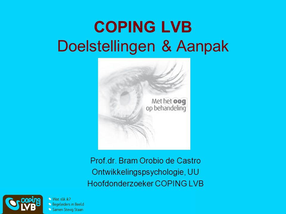 COPING LVB Doelstellingen & Aanpak Prof.dr. Bram Orobio de Castro Ontwikkelingspsychologie, UU Hoofdonderzoeker COPING LVB