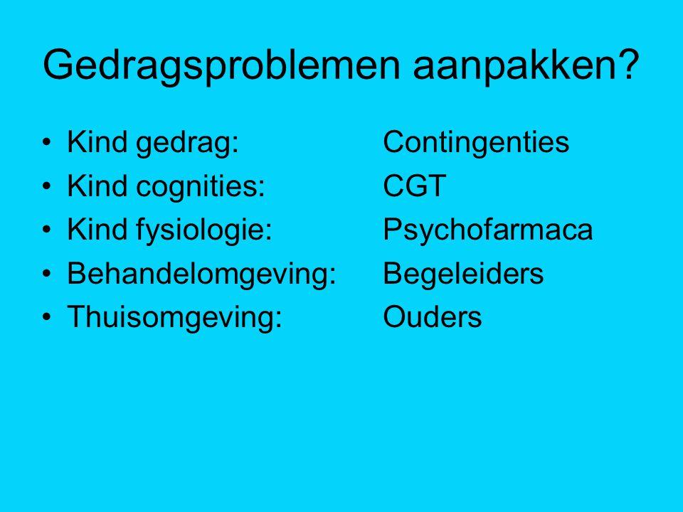 Gedragsproblemen aanpakken? Kind gedrag: Contingenties Kind cognities: CGT Kind fysiologie: Psychofarmaca Behandelomgeving: Begeleiders Thuisomgeving: