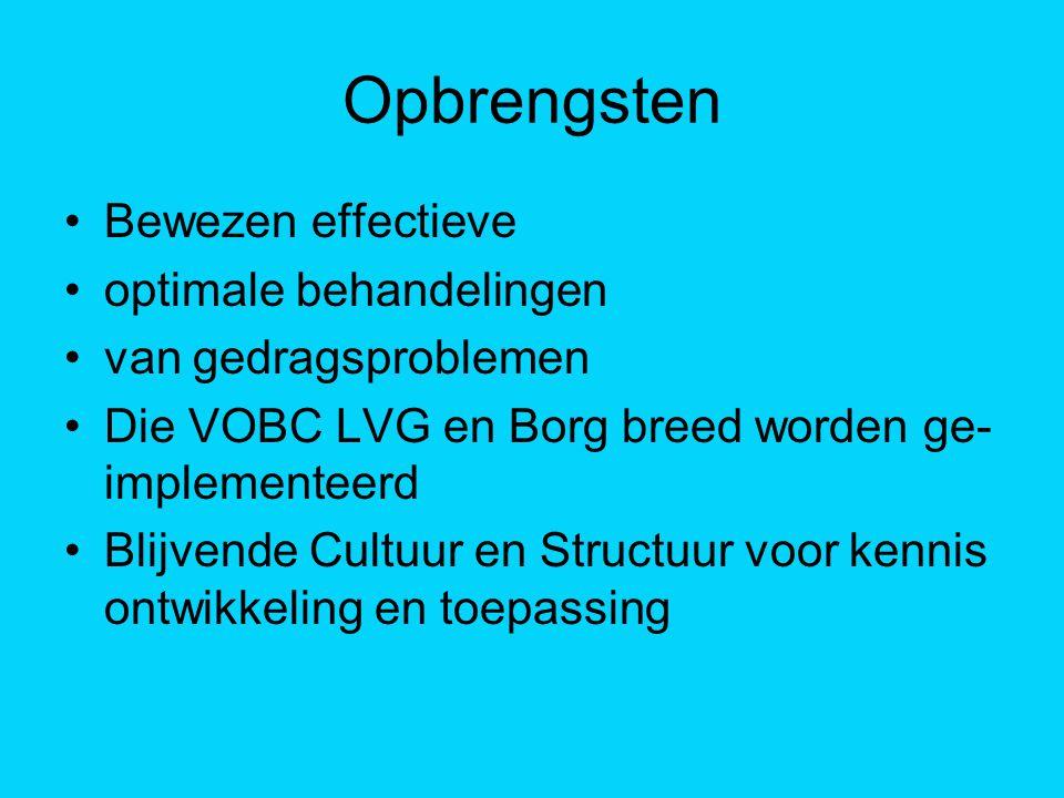 Opbrengsten Bewezen effectieve optimale behandelingen van gedragsproblemen Die VOBC LVG en Borg breed worden ge- implementeerd Blijvende Cultuur en St