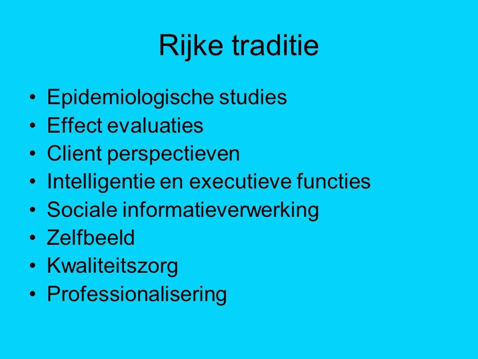Rijke traditie Epidemiologische studies Effect evaluaties Client perspectieven Intelligentie en executieve functies Sociale informatieverwerking Zelfb