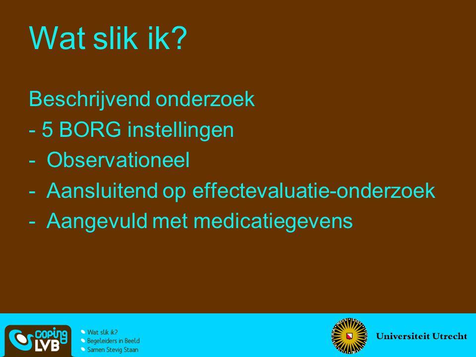 Beschrijvend onderzoek - 5 BORG instellingen -Observationeel -Aansluitend op effectevaluatie-onderzoek -Aangevuld met medicatiegevens Wat slik ik?