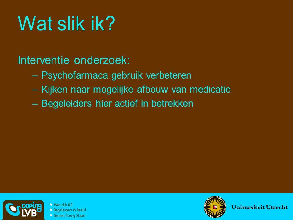 Interventie onderzoek: –Psychofarmaca gebruik verbeteren –Kijken naar mogelijke afbouw van medicatie –Begeleiders hier actief in betrekken Wat slik ik?