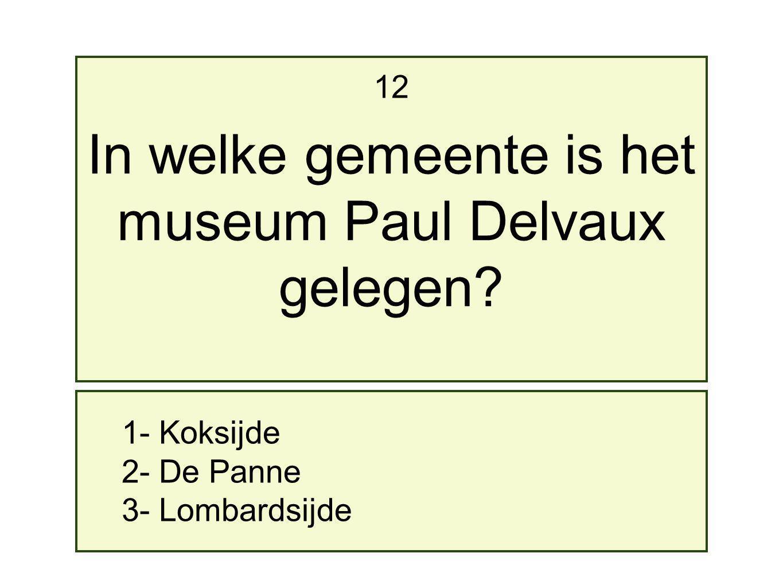 1- Koksijde 2- De Panne 3- Lombardsijde 12 In welke gemeente is het museum Paul Delvaux gelegen?