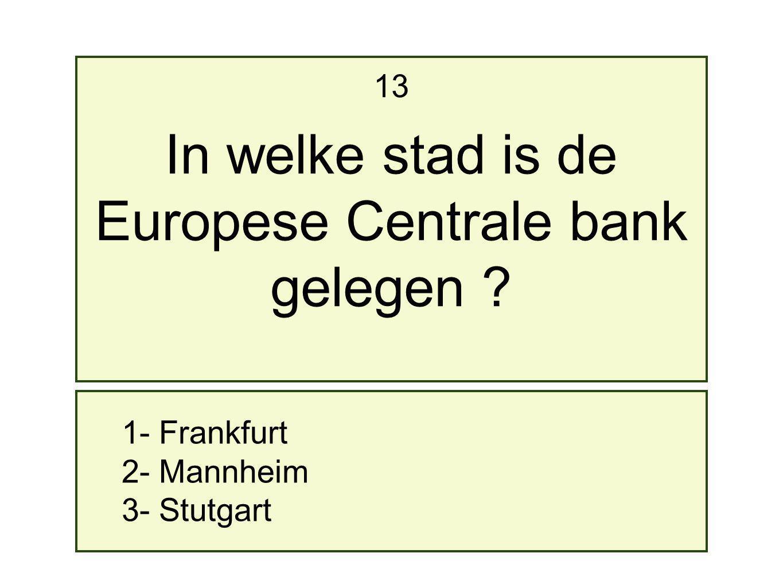 1- Frankfurt 2- Mannheim 3- Stutgart 13 In welke stad is de Europese Centrale bank gelegen ?
