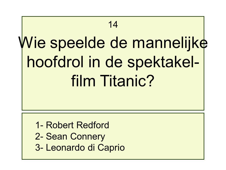 1- Robert Redford 2- Sean Connery 3- Leonardo di Caprio 14 Wie speelde de mannelijke hoofdrol in de spektakel- film Titanic?