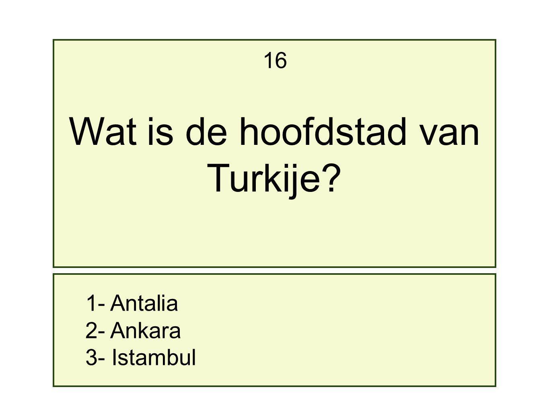 1- Antalia 2- Ankara 3- Istambul 16 Wat is de hoofdstad van Turkije?