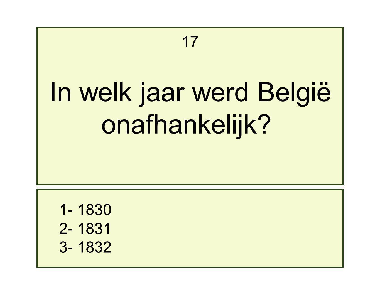 1- 1830 2- 1831 3- 1832 17 In welk jaar werd België onafhankelijk?