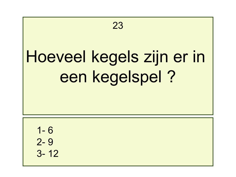 1- 6 2- 9 3- 12 23 Hoeveel kegels zijn er in een kegelspel ?