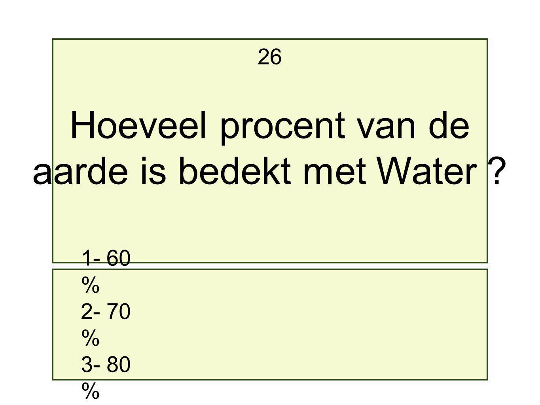 1- 60 % 2- 70 % 3- 80 % 26 Hoeveel procent van de aarde is bedekt met Water ?