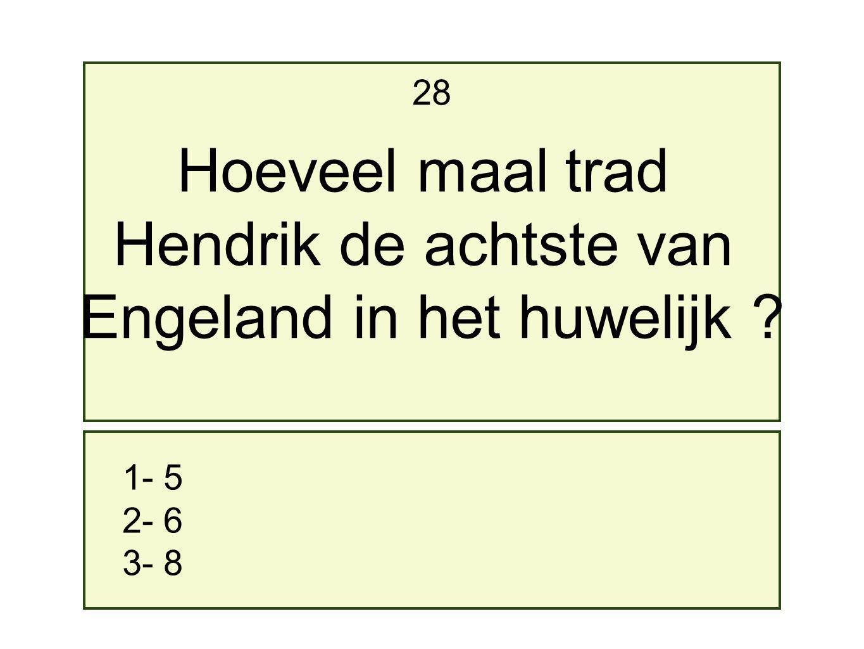 1- 5 2- 6 3- 8 28 Hoeveel maal trad Hendrik de achtste van Engeland in het huwelijk ?