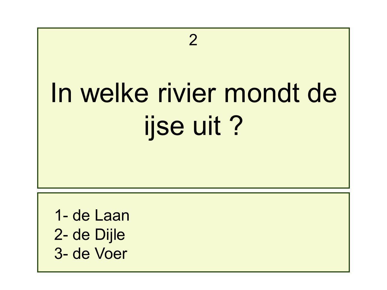 2 1- de Laan 2- de Dijle 3- de Voer In welke rivier mondt de ijse uit ?