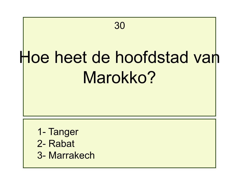 1- Tanger 2- Rabat 3- Marrakech 30 Hoe heet de hoofdstad van Marokko?