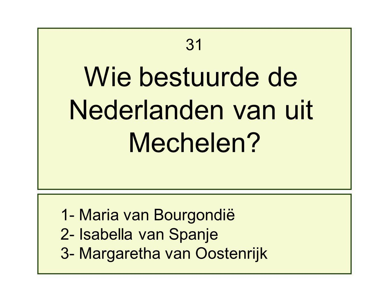 1- Maria van Bourgondië 2- Isabella van Spanje 3- Margaretha van Oostenrijk 31 Wie bestuurde de Nederlanden van uit Mechelen?