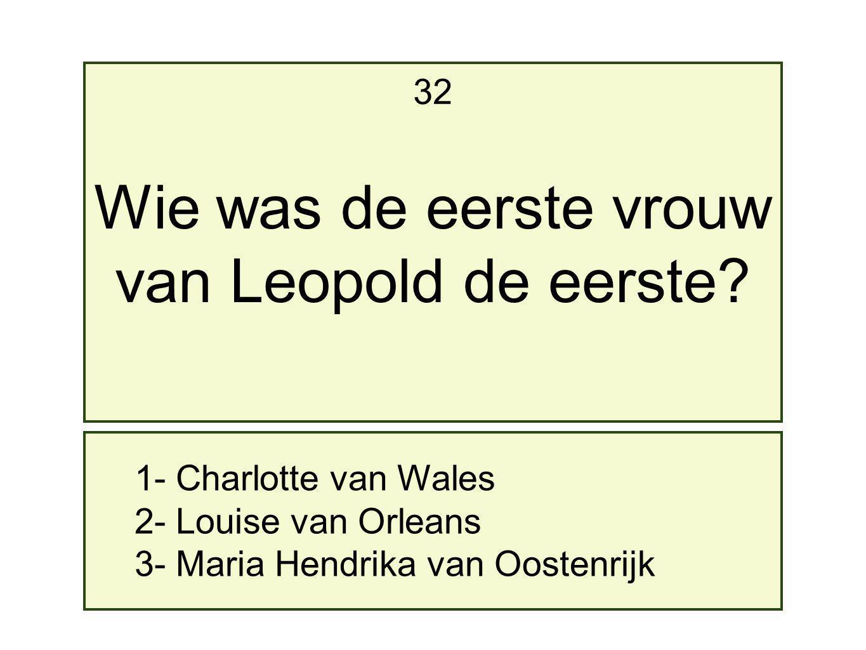 1- Charlotte van Wales 2- Louise van Orleans 3- Maria Hendrika van Oostenrijk 32 Wie was de eerste vrouw van Leopold de eerste?